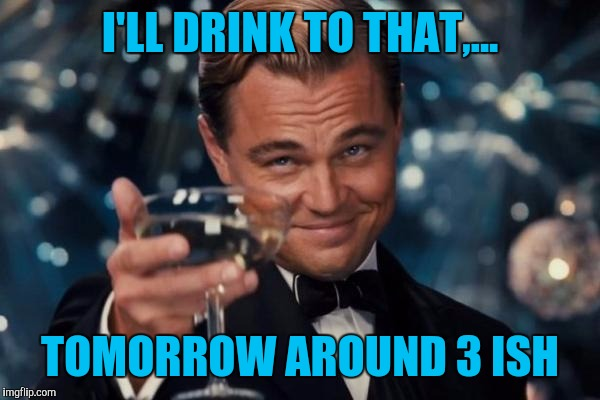 Leonardo Dicaprio Cheers Meme | I'LL DRINK TO THAT,... TOMORROW AROUND 3 ISH | image tagged in memes,leonardo dicaprio cheers | made w/ Imgflip meme maker