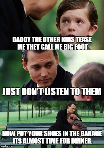 Finding Neverland Meme | DADDY THE OTHER KIDS TEASE ME THEY CALL ME BIG FOOT JUST DON'T LISTEN TO THEM NOW PUT YOUR SHOES IN THE GARAGE ITS ALMOST TIME FOR DINNER. | image tagged in memes,finding neverland | made w/ Imgflip meme maker