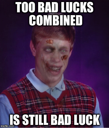 TOO BAD LUCKS COMBINED IS STILL BAD LUCK | made w/ Imgflip meme maker