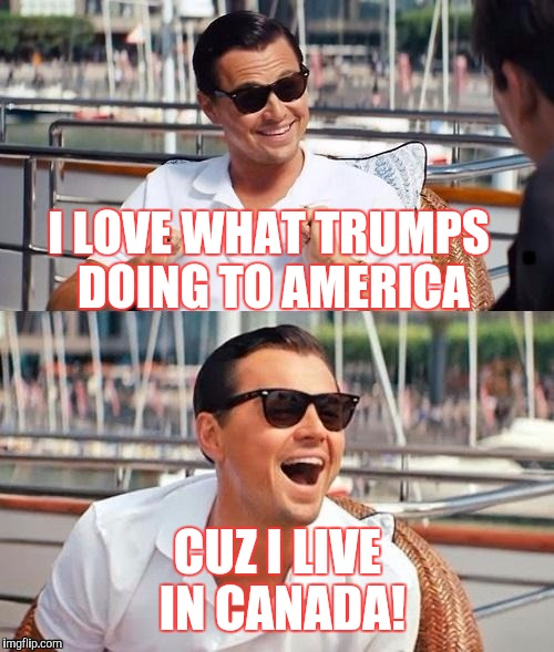 I LOVE WHAT TRUMPS DOING TO AMERICA CUZ I LIVE IN CANADA! | made w/ Imgflip meme maker
