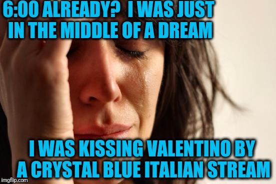 If you correctly name the song,  I'll Upvote your reply | 6:00 ALREADY?  I WAS JUST IN THE MIDDLE OF A DREAM I WAS KISSING VALENTINO BY A CRYSTAL BLUE ITALIAN STREAM | image tagged in memes,first world problems | made w/ Imgflip meme maker