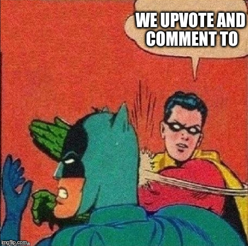 WE UPVOTE AND COMMENT TO | made w/ Imgflip meme maker
