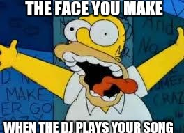 Homer Going Crazy | THE FACE YOU MAKE WHEN THE DJ PLAYS YOUR SONG | image tagged in homer going crazy | made w/ Imgflip meme maker