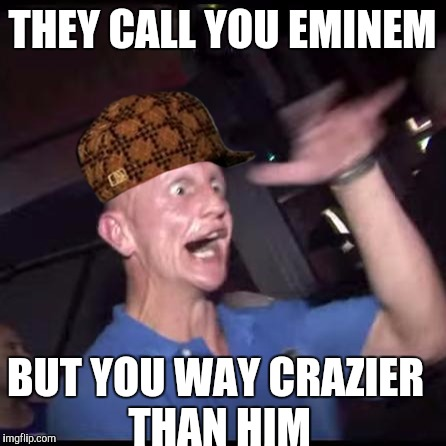 Drugs Crazy Guy | THEY CALL YOU EMINEM BUT YOU WAY CRAZIER THAN HIM | image tagged in drugs crazy guy,scumbag | made w/ Imgflip meme maker