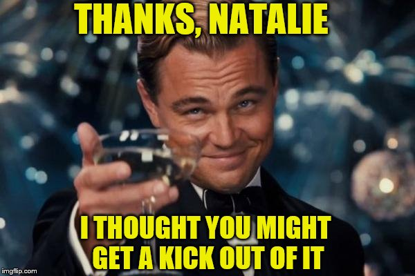 Leonardo Dicaprio Cheers Meme | THANKS, NATALIE I THOUGHT YOU MIGHT GET A KICK OUT OF IT | image tagged in memes,leonardo dicaprio cheers | made w/ Imgflip meme maker
