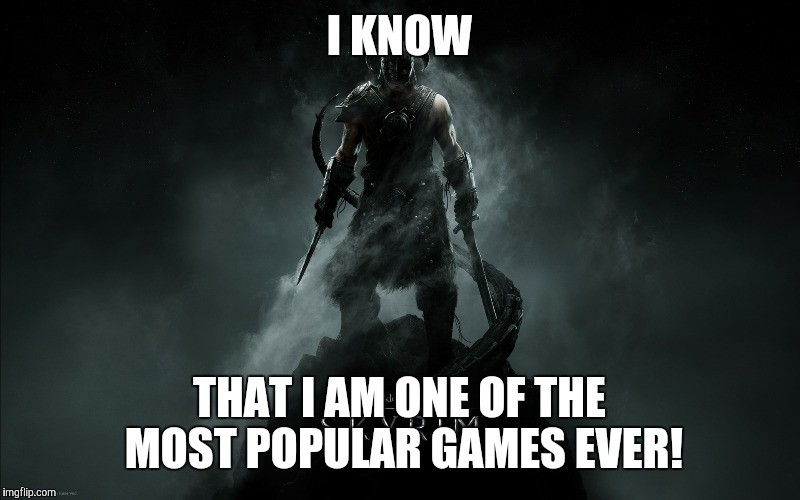 I KNOW THAT I AM ONE OF THE MOST POPULAR GAMES EVER! | made w/ Imgflip meme maker