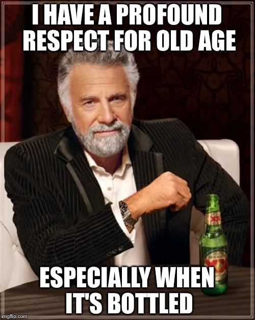 The Most Interesting Man In The World Meme | I HAVE A PROFOUND RESPECT FOR OLD AGE ESPECIALLY WHEN IT'S BOTTLED | image tagged in memes,the most interesting man in the world | made w/ Imgflip meme maker