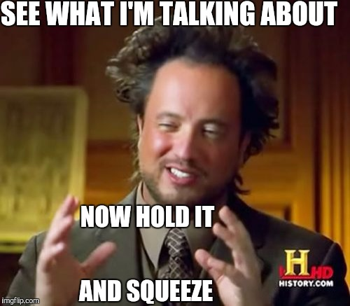 Ancient Aliens Meme | SEE WHAT I'M TALKING ABOUT NOW HOLD IT AND SQUEEZE | image tagged in memes,ancient aliens | made w/ Imgflip meme maker