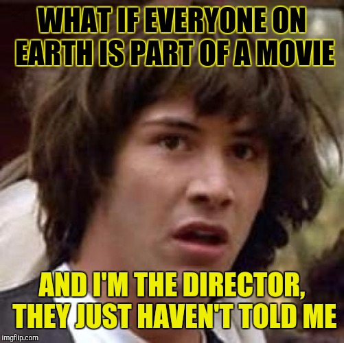 Conspiracy Keanu Meme | WHAT IF EVERYONE ON EARTH IS PART OF A MOVIE AND I'M THE DIRECTOR, THEY JUST HAVEN'T TOLD ME | image tagged in memes,conspiracy keanu | made w/ Imgflip meme maker