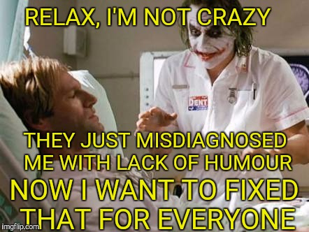 Relax I'm not crazy im the joker | RELAX, I'M NOT CRAZY THEY JUST MISDIAGNOSED ME WITH LACK OF HUMOUR NOW I WANT TO FIXED THAT FOR EVERYONE | image tagged in the joker,the dark knight,funny memes | made w/ Imgflip meme maker