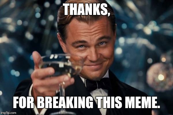 Leonardo Dicaprio Cheers Meme | THANKS, FOR BREAKING THIS MEME. | image tagged in memes,leonardo dicaprio cheers | made w/ Imgflip meme maker