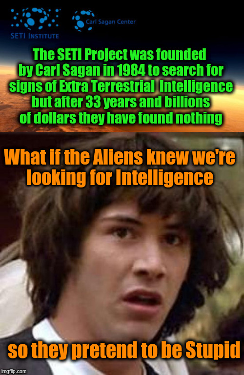 Why did SETI fail? | The SETI Project was founded by Carl Sagan in 1984 to search for signs of Extra Terrestrial  Intelligence but after 33 years and billions of | image tagged in memes,funny,conspiracy keanu,aliens | made w/ Imgflip meme maker