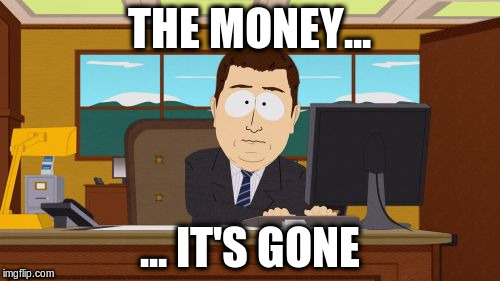 Aaaaand Its Gone Meme | THE MONEY... ... IT'S GONE | image tagged in memes,aaaaand its gone | made w/ Imgflip meme maker