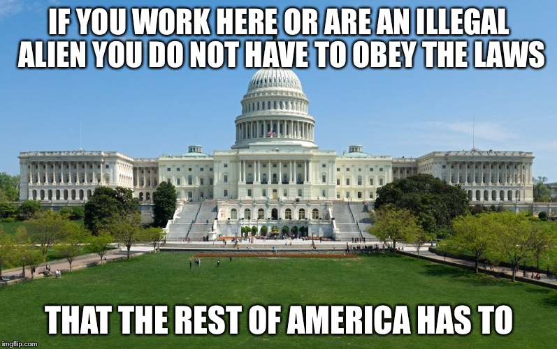 capitol hill | IF YOU WORK HERE OR ARE AN ILLEGAL ALIEN YOU DO NOT HAVE TO OBEY THE LAWS THAT THE REST OF AMERICA HAS TO | image tagged in capitol hill | made w/ Imgflip meme maker