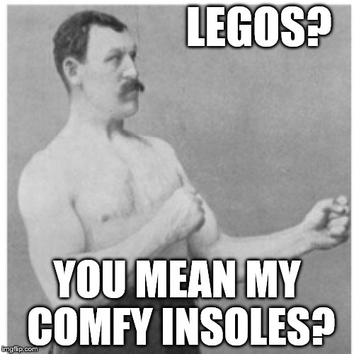 Overly Manly Man Like Walking On A Cloud  | LEGOS? YOU MEAN MY COMFY INSOLES? | image tagged in memes,overly manly man,lego,legos,lego week | made w/ Imgflip meme maker