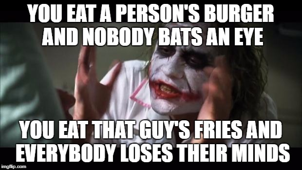 That's what I would feel | YOU EAT A PERSON'S BURGER AND NOBODY BATS AN EYE YOU EAT THAT GUY'S FRIES AND EVERYBODY LOSES THEIR MINDS | image tagged in memes,and everybody loses their minds | made w/ Imgflip meme maker