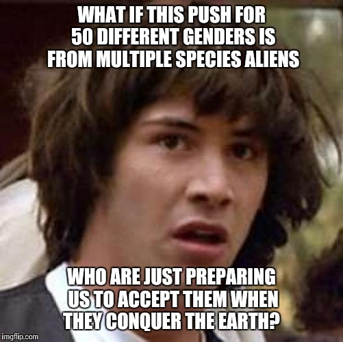 Conspiracy Keanu Meme | WHAT IF THIS PUSH FOR 50 DIFFERENT GENDERS IS FROM MULTIPLE SPECIES ALIENS WHO ARE JUST PREPARING US TO ACCEPT THEM WHEN THEY CONQUER THE EA | image tagged in memes,conspiracy keanu | made w/ Imgflip meme maker