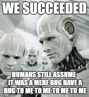 Facebook bots | WE SUCCEEDED HUMANS STILL ASSUME  IT WAS A MERE BUG HAVE A BUG TO ME TO ME TO ME TO ME | image tagged in memes,robots | made w/ Imgflip meme maker
