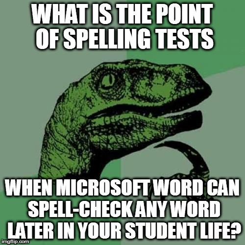 Spelling Tests May Be Obsolete | WHAT IS THE POINT OF SPELLING TESTS WHEN MICROSOFT WORD CAN SPELL-CHECK ANY WORD LATER IN YOUR STUDENT LIFE? | image tagged in memes,philosoraptor,spelling,spell check | made w/ Imgflip meme maker