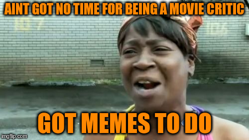 Aint Nobody Got Time For That Meme | AINT GOT NO TIME FOR BEING A MOVIE CRITIC GOT MEMES TO DO | image tagged in memes,aint nobody got time for that | made w/ Imgflip meme maker