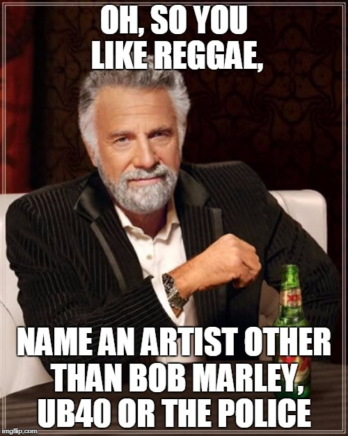 Most Interesting Man In The World  | OH, SO YOU LIKE REGGAE, NAME AN ARTIST OTHER THAN BOB MARLEY, UB40 OR THE POLICE | image tagged in memes,the most interesting man in the world,reggae | made w/ Imgflip meme maker