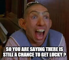 SO YOU ARE SAYING THERE IS STILL A CHANCE TO GET LUCKY ? | made w/ Imgflip meme maker
