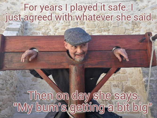 "Punishable Offences | For years I played it safe. I just agreed with whatever she said. Then on day she says.   ""My bum's getting a bit big"" 