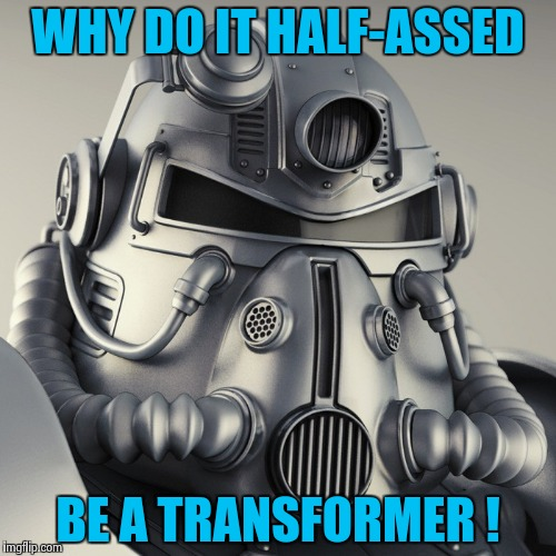 WHY DO IT HALF-ASSED BE A TRANSFORMER ! | image tagged in metal head | made w/ Imgflip meme maker