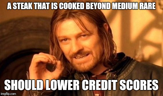 One Does Not Simply Meme | A STEAK THAT IS COOKED BEYOND MEDIUM RARE SHOULD LOWER CREDIT SCORES | image tagged in memes,one does not simply | made w/ Imgflip meme maker