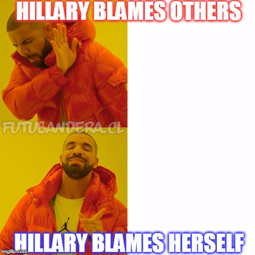 DRAKE | HILLARY BLAMES OTHERS HILLARY BLAMES HERSELF | image tagged in drake | made w/ Imgflip meme maker