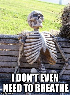 Waiting Skeleton Meme | I DON'T EVEN NEED TO BREATHE | image tagged in memes,waiting skeleton | made w/ Imgflip meme maker