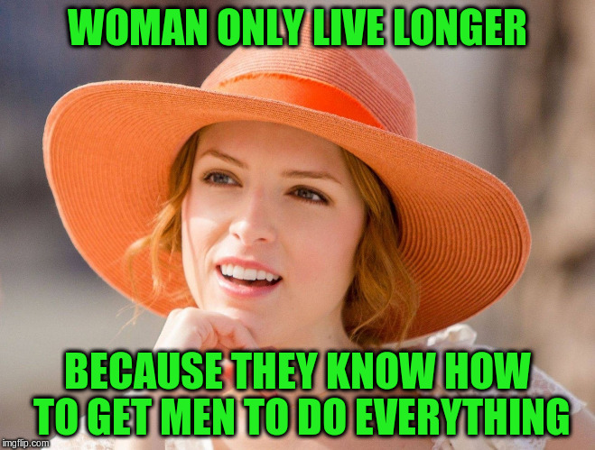 WOMAN ONLY LIVE LONGER BECAUSE THEY KNOW HOW TO GET MEN TO DO EVERYTHING | made w/ Imgflip meme maker
