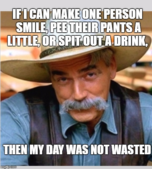 Sam Elliot happy birthday | IF I CAN MAKE ONE PERSON SMILE, PEE THEIR PANTS A LITTLE, OR SPIT OUT A DRINK, THEN MY DAY WAS NOT WASTED | image tagged in morning,sam elliot,memes,funny memes,funny,good morning | made w/ Imgflip meme maker