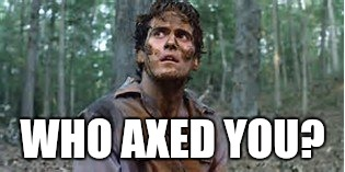 WHO AXED YOU? | made w/ Imgflip meme maker