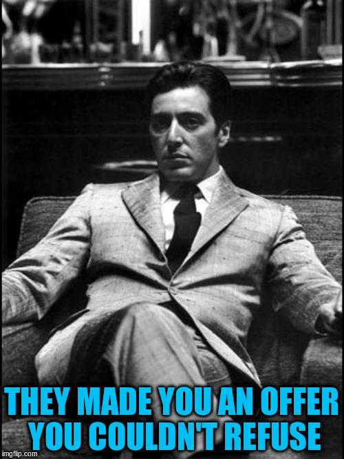 THEY MADE YOU AN OFFER YOU COULDN'T REFUSE | made w/ Imgflip meme maker