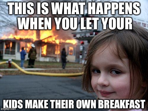 Disaster Girl Meme | THIS IS WHAT HAPPENS WHEN YOU LET YOUR KIDS MAKE THEIR OWN BREAKFAST | image tagged in memes,disaster girl | made w/ Imgflip meme maker