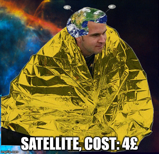 Guy builds satellite at home | SATELLITE, COST: 4£ | image tagged in satellite,cheap,homemade,gold,flatearth | made w/ Imgflip meme maker