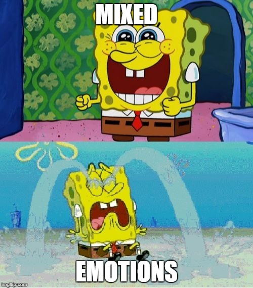 Emotion Time. | MIXED EMOTIONS | image tagged in spongebob happy and sad | made w/ Imgflip meme maker