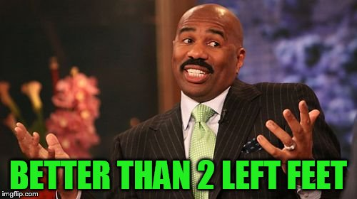 Steve Harvey Meme | BETTER THAN 2 LEFT FEET | image tagged in memes,steve harvey | made w/ Imgflip meme maker