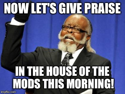 Too Damn High Meme | NOW LET'S GIVE PRAISE IN THE HOUSE OF THE MODS THIS MORNING! | image tagged in memes,too damn high | made w/ Imgflip meme maker