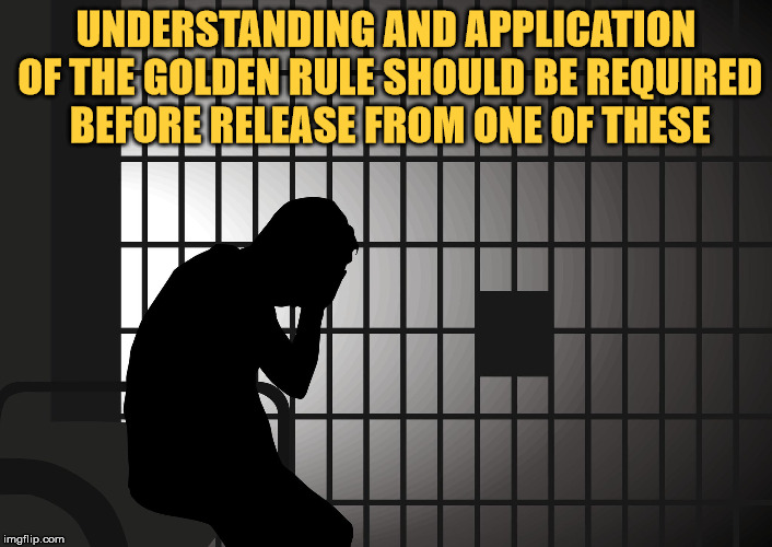 Common sense. | UNDERSTANDING AND APPLICATION OF THE GOLDEN RULE SHOULD BE REQUIRED BEFORE RELEASE FROM ONE OF THESE | image tagged in the golden rule,prisoner,prison,light,dark,in the dark | made w/ Imgflip meme maker