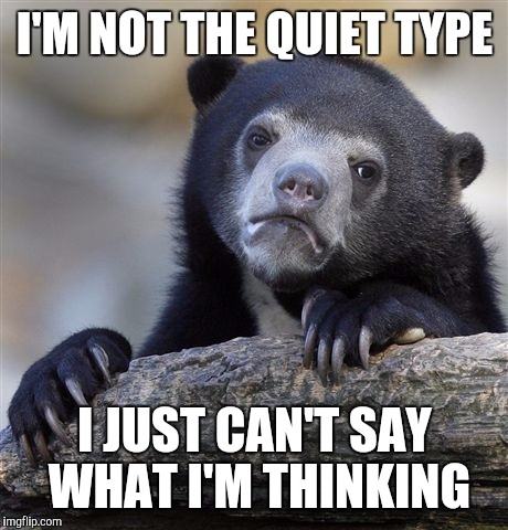 Confession Bear Meme | I'M NOT THE QUIET TYPE I JUST CAN'T SAY WHAT I'M THINKING | image tagged in memes,confession bear | made w/ Imgflip meme maker