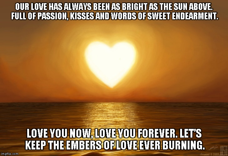 Wonder Of Our Love | OUR LOVE HAS ALWAYS BEEN AS BRIGHT AS THE SUN ABOVE. FULL OF PASSION, KISSES AND WORDS OF SWEET ENDEARMENT. LOVE YOU NOW, LOVE YOU FOREVER.  | image tagged in love,kisses,passion | made w/ Imgflip meme maker