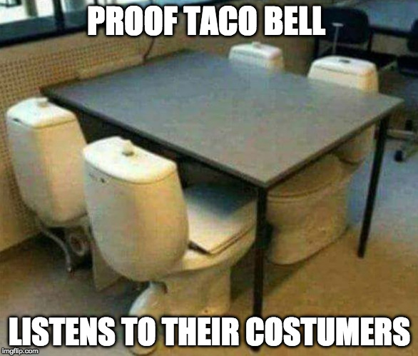 4th meal anyone? | PROOF TACO BELL LISTENS TO THEIR COSTUMERS | image tagged in tsco bell seating,4th meal,taco bell,toilet humor,iwanttobebacon,iwanttobebaconcom | made w/ Imgflip meme maker