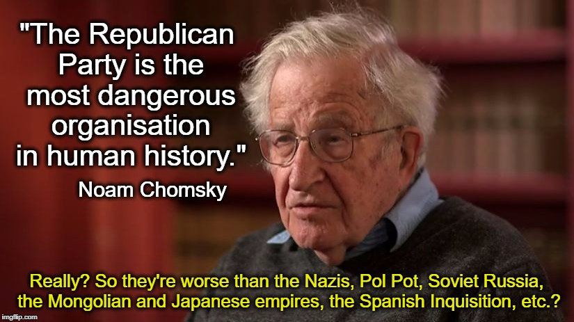 """The Republican Party is the most dangerous organisation in human history."" Really? So they're worse than the Nazis, Pol Pot, Soviet Russia, 