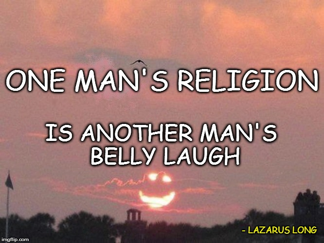 ONE MAN'S RELIGION IS ANOTHER MAN'S BELLY LAUGH - LAZARUS LONG | made w/ Imgflip meme maker