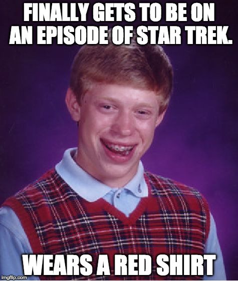 Bad Luck Brian Meme | FINALLY GETS TO BE ON AN EPISODE OF STAR TREK. WEARS A RED SHIRT | image tagged in memes,bad luck brian | made w/ Imgflip meme maker