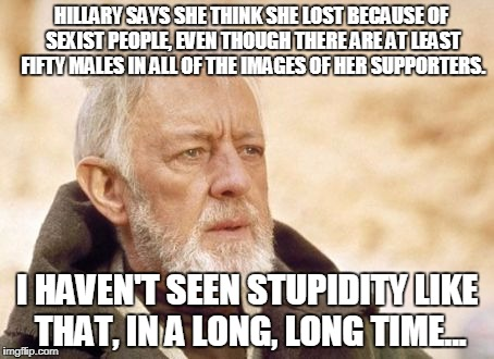 Obi Wan Kenobi Meme | HILLARY SAYS SHE THINK SHE LOST BECAUSE OF SEXIST PEOPLE, EVEN THOUGH THERE ARE AT LEAST FIFTY MALES IN ALL OF THE IMAGES OF HER SUPPORTERS. | image tagged in memes,obi wan kenobi | made w/ Imgflip meme maker