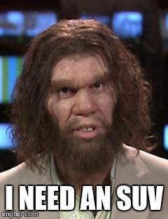 Caveman | I NEED AN SUV | image tagged in caveman | made w/ Imgflip meme maker