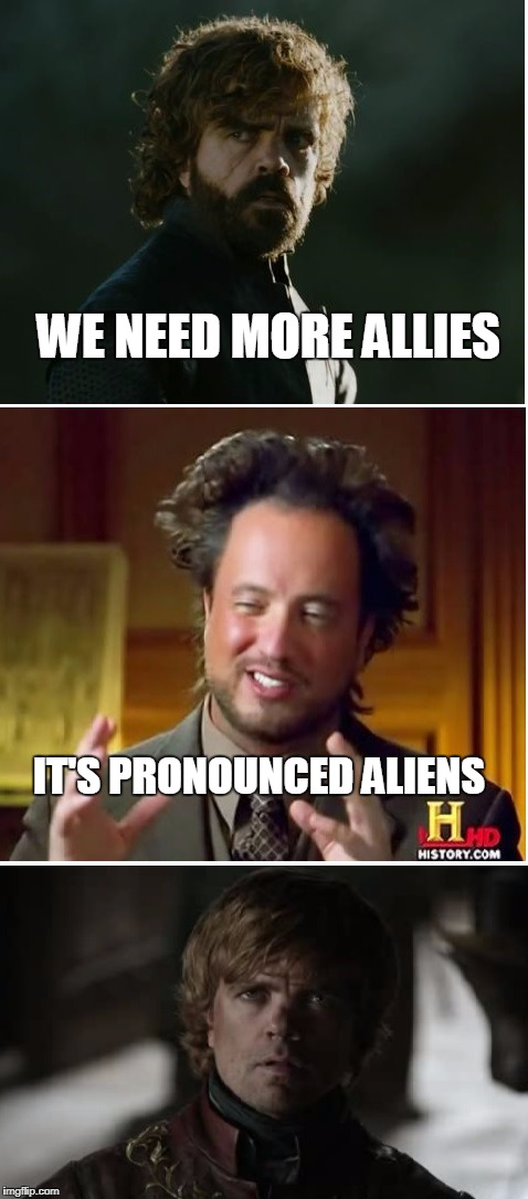 got aliens | WE NEED MORE ALLIES IT'S PRONOUNCED ALIENS | image tagged in aliens | made w/ Imgflip meme maker